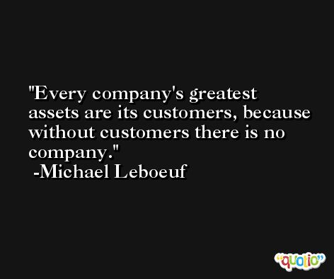 Every company's greatest assets are its customers, because without customers there is no company. -Michael Leboeuf