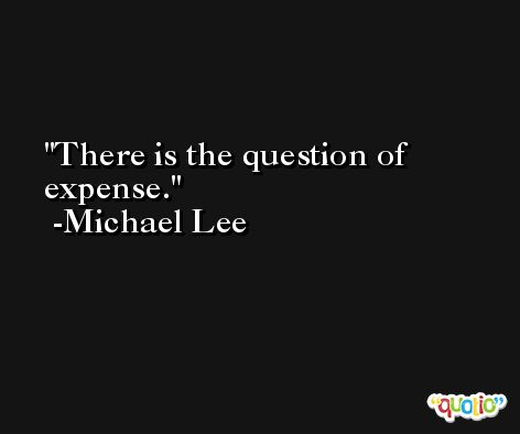 There is the question of expense. -Michael Lee