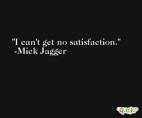 I can't get no satisfaction. -Mick Jagger