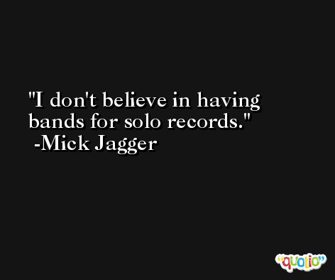 I don't believe in having bands for solo records. -Mick Jagger