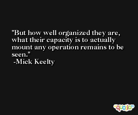 But how well organized they are, what their capacity is to actually mount any operation remains to be seen. -Mick Keelty