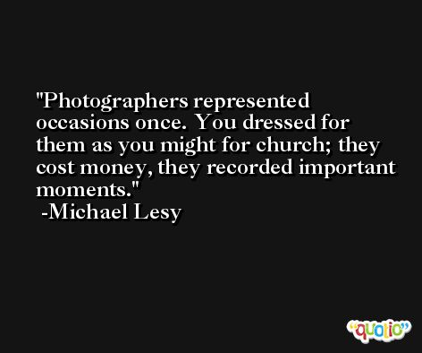 Photographers represented occasions once. You dressed for them as you might for church; they cost money, they recorded important moments. -Michael Lesy