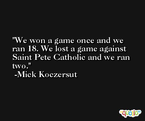 We won a game once and we ran 18. We lost a game against Saint Pete Catholic and we ran two. -Mick Koczersut
