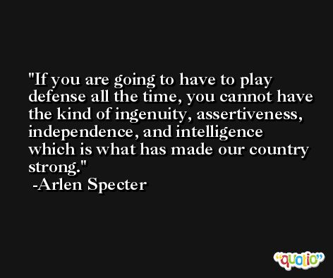 If you are going to have to play defense all the time, you cannot have the kind of ingenuity, assertiveness, independence, and intelligence which is what has made our country strong. -Arlen Specter