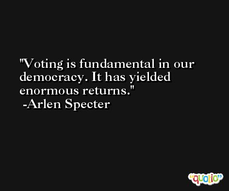 Voting is fundamental in our democracy. It has yielded enormous returns. -Arlen Specter