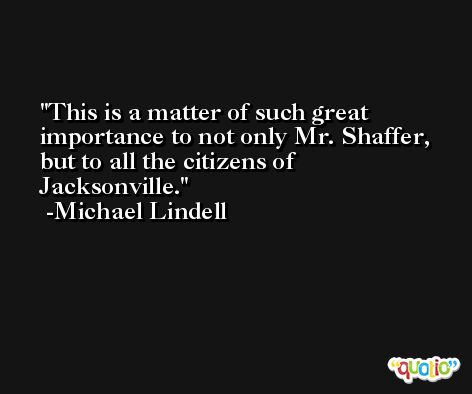 This is a matter of such great importance to not only Mr. Shaffer, but to all the citizens of Jacksonville. -Michael Lindell