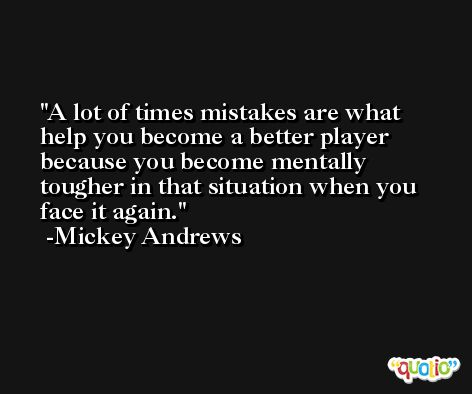 A lot of times mistakes are what help you become a better player because you become mentally tougher in that situation when you face it again. -Mickey Andrews