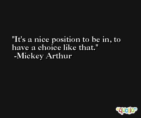 It's a nice position to be in, to have a choice like that. -Mickey Arthur