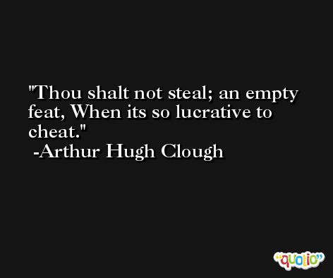 Thou shalt not steal; an empty feat, When its so lucrative to cheat. -Arthur Hugh Clough