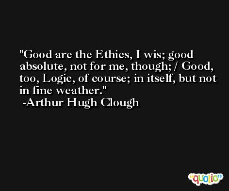 Good are the Ethics, I wis; good absolute, not for me, though; / Good, too, Logic, of course; in itself, but not in fine weather. -Arthur Hugh Clough