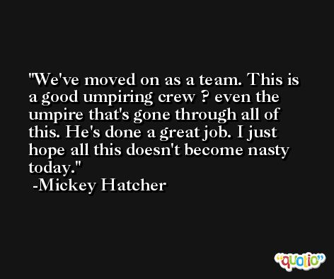 We've moved on as a team. This is a good umpiring crew ? even the umpire that's gone through all of this. He's done a great job. I just hope all this doesn't become nasty today. -Mickey Hatcher