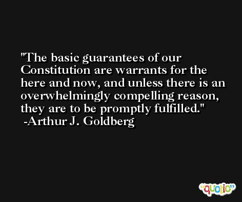 The basic guarantees of our Constitution are warrants for the here and now, and unless there is an overwhelmingly compelling reason, they are to be promptly fulfilled. -Arthur J. Goldberg