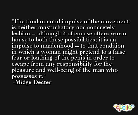 The fundamental impulse of the movement is neither masturbatory nor concretely lesbian -- although it of course offers warm house to both these possibilities; it is an impulse to maidenhood -- to that condition in which a woman might pretend to a false fear or loathing of the penis in order to escape from any responsibility for the pleasure and well-being of the man who possesses it. -Midge Decter