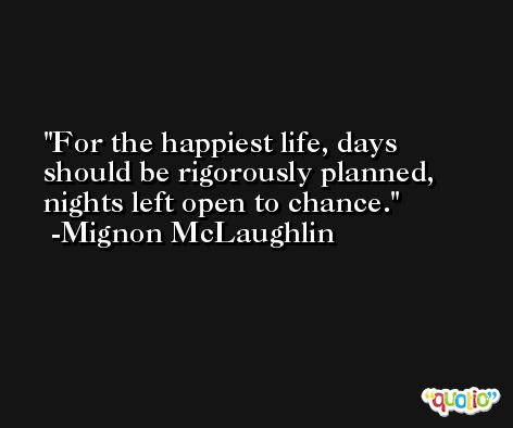 For the happiest life, days should be rigorously planned, nights left open to chance. -Mignon McLaughlin
