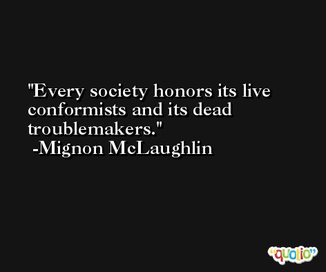 Every society honors its live conformists and its dead troublemakers. -Mignon McLaughlin