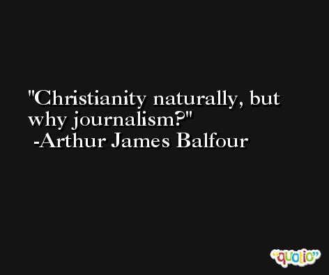 Christianity naturally, but why journalism? -Arthur James Balfour