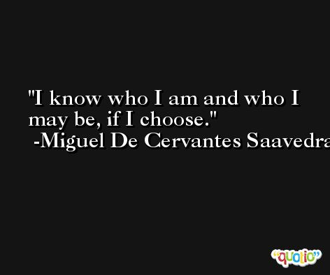 I know who I am and who I may be, if I choose. -Miguel De Cervantes Saavedra