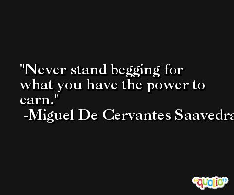 Never stand begging for what you have the power to earn. -Miguel De Cervantes Saavedra