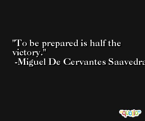 To be prepared is half the victory. -Miguel De Cervantes Saavedra