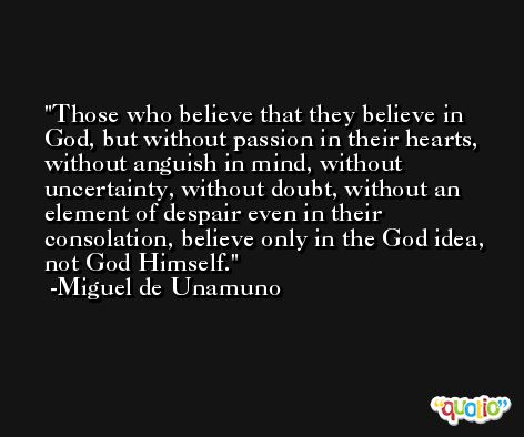 Those who believe that they believe in God, but without passion in their hearts, without anguish in mind, without uncertainty, without doubt, without an element of despair even in their consolation, believe only in the God idea, not God Himself. -Miguel de Unamuno