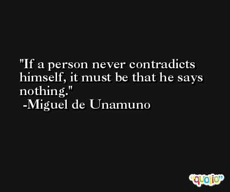 If a person never contradicts himself, it must be that he says nothing. -Miguel de Unamuno