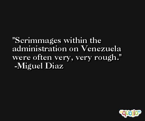 Scrimmages within the administration on Venezuela were often very, very rough. -Miguel Diaz