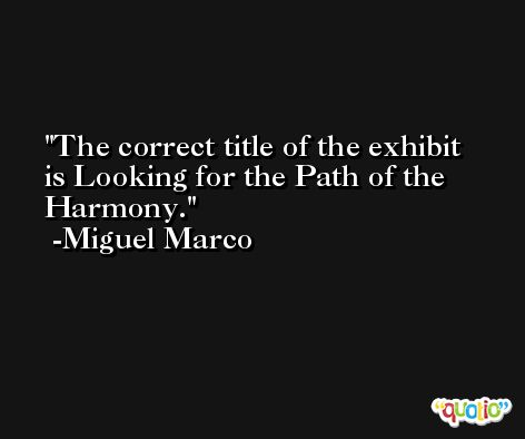 The correct title of the exhibit is Looking for the Path of the Harmony. -Miguel Marco