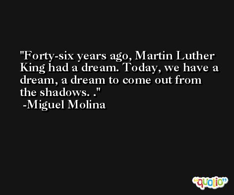 Forty-six years ago, Martin Luther King had a dream. Today, we have a dream, a dream to come out from the shadows. . -Miguel Molina