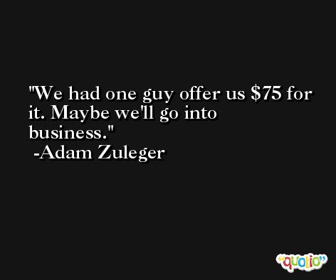 We had one guy offer us $75 for it. Maybe we'll go into business. -Adam Zuleger