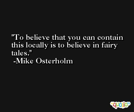 To believe that you can contain this locally is to believe in fairy tales. -Mike Osterholm