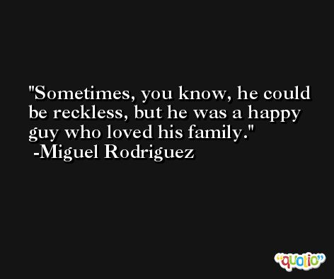 Sometimes, you know, he could be reckless, but he was a happy guy who loved his family. -Miguel Rodriguez