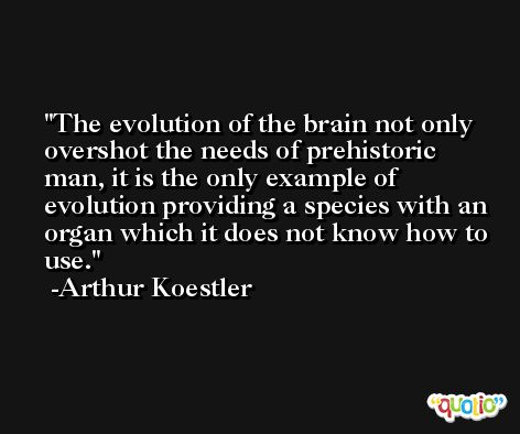The evolution of the brain not only overshot the needs of prehistoric man, it is the only example of evolution providing a species with an organ which it does not know how to use. -Arthur Koestler