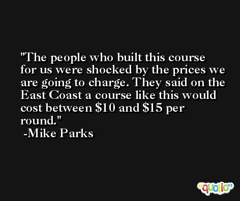 The people who built this course for us were shocked by the prices we are going to charge. They said on the East Coast a course like this would cost between $10 and $15 per round. -Mike Parks