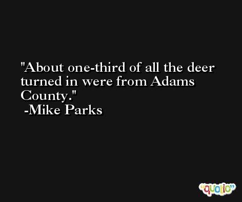 About one-third of all the deer turned in were from Adams County. -Mike Parks