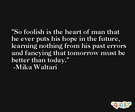 So foolish is the heart of man that he ever puts his hope in the future, learning nothing from his past errors and fancying that tomorrow must be better than today. -Mika Waltari