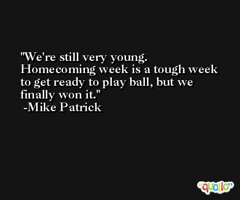 We're still very young. Homecoming week is a tough week to get ready to play ball, but we finally won it. -Mike Patrick