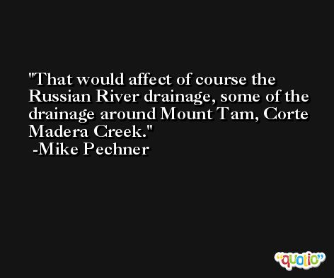 That would affect of course the Russian River drainage, some of the drainage around Mount Tam, Corte Madera Creek. -Mike Pechner