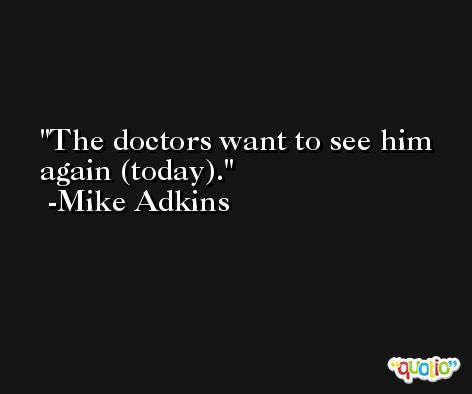 The doctors want to see him again (today). -Mike Adkins
