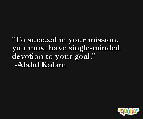 To succeed in your mission, you must have single-minded devotion to your goal. -Abdul Kalam