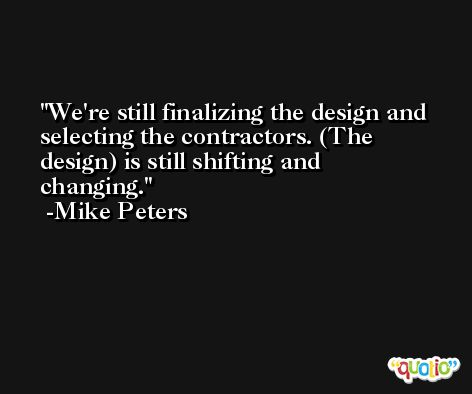 We're still finalizing the design and selecting the contractors. (The design) is still shifting and changing. -Mike Peters