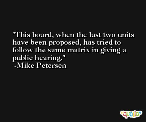This board, when the last two units have been proposed, has tried to follow the same matrix in giving a public hearing. -Mike Petersen