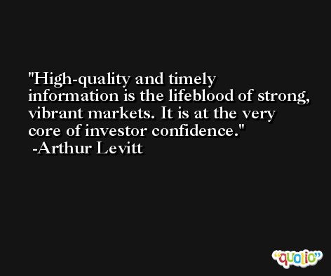 High-quality and timely information is the lifeblood of strong, vibrant markets. It is at the very core of investor confidence. -Arthur Levitt