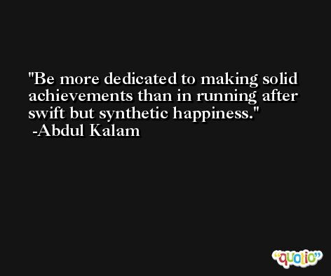 Be more dedicated to making solid achievements than in running after swift but synthetic happiness. -Abdul Kalam