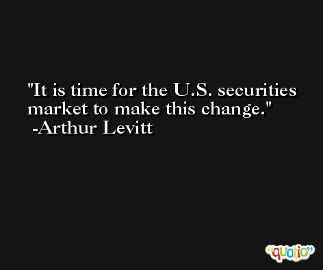 It is time for the U.S. securities market to make this change. -Arthur Levitt