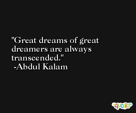 Great dreams of great dreamers are always transcended. -Abdul Kalam