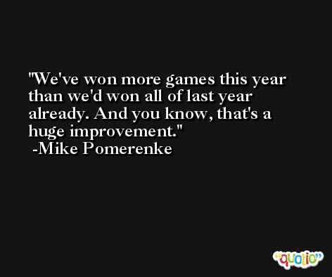 We've won more games this year than we'd won all of last year already. And you know, that's a huge improvement. -Mike Pomerenke