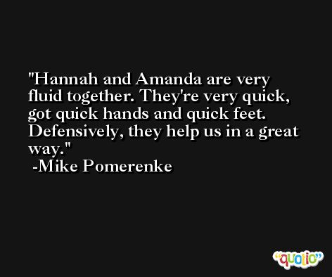 Hannah and Amanda are very fluid together. They're very quick, got quick hands and quick feet. Defensively, they help us in a great way. -Mike Pomerenke