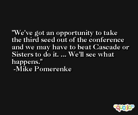 We've got an opportunity to take the third seed out of the conference and we may have to beat Cascade or Sisters to do it. ... We'll see what happens. -Mike Pomerenke
