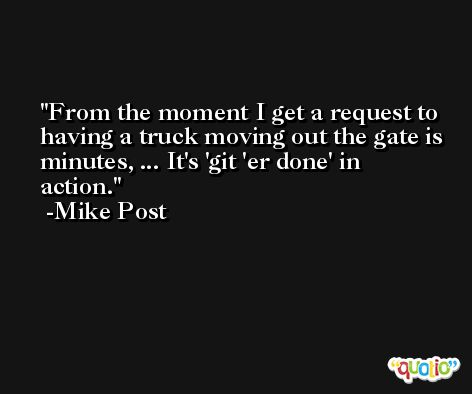From the moment I get a request to having a truck moving out the gate is minutes, ... It's 'git 'er done' in action. -Mike Post