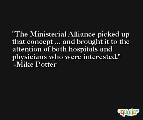 The Ministerial Alliance picked up that concept ... and brought it to the attention of both hospitals and physicians who were interested. -Mike Potter